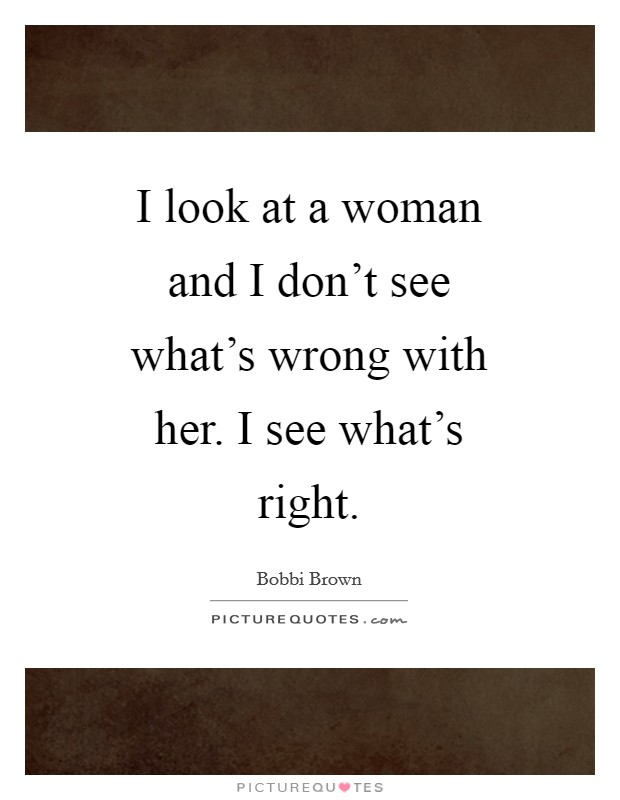 I look at a woman and I don't see what's wrong with her. I see what's right Picture Quote #1