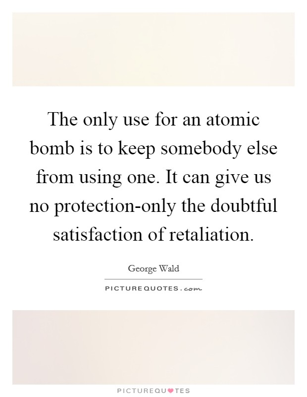 The only use for an atomic bomb is to keep somebody else from using one. It can give us no protection-only the doubtful satisfaction of retaliation Picture Quote #1