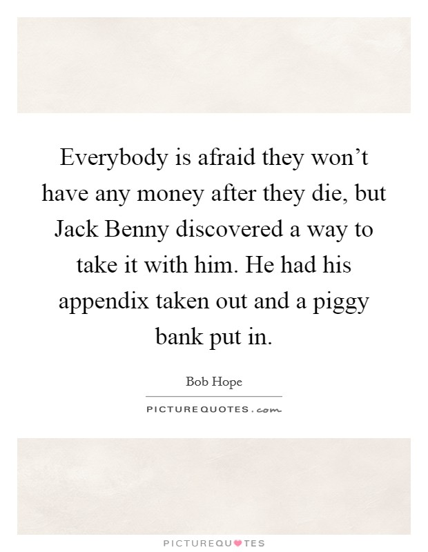 Everybody is afraid they won't have any money after they die, but Jack Benny discovered a way to take it with him. He had his appendix taken out and a piggy bank put in Picture Quote #1