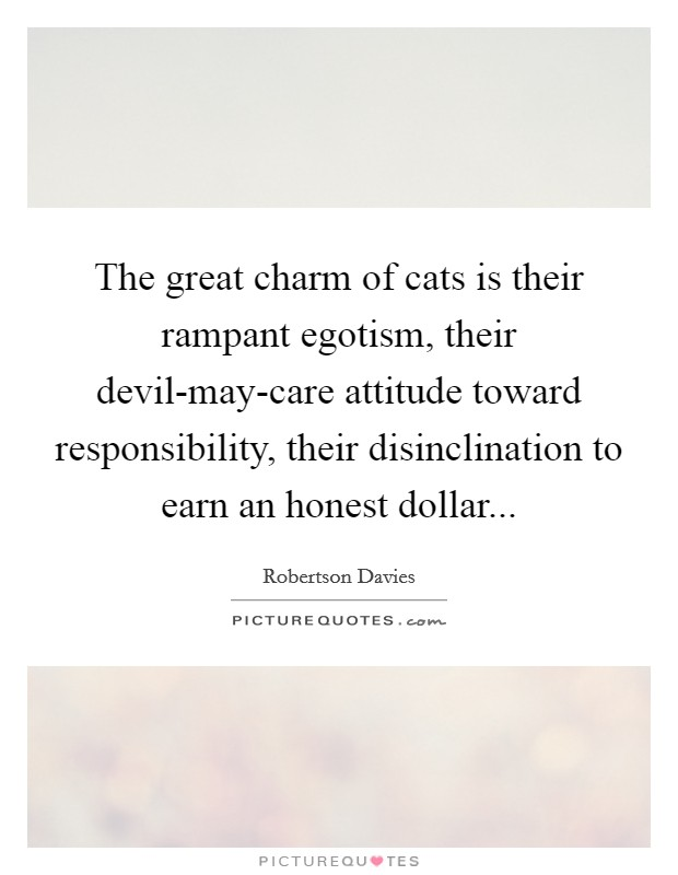 The great charm of cats is their rampant egotism, their devil-may-care attitude toward responsibility, their disinclination to earn an honest dollar Picture Quote #1