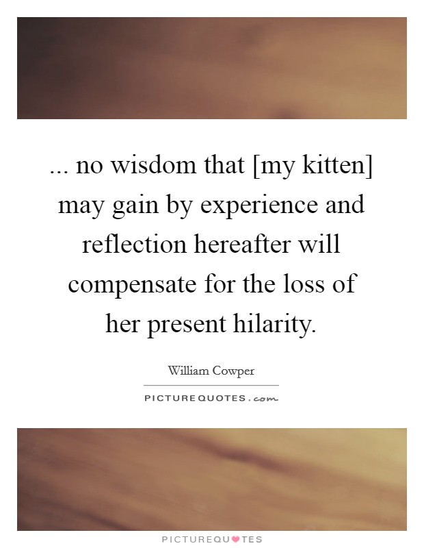... no wisdom that [my kitten] may gain by experience and reflection hereafter will compensate for the loss of her present hilarity Picture Quote #1
