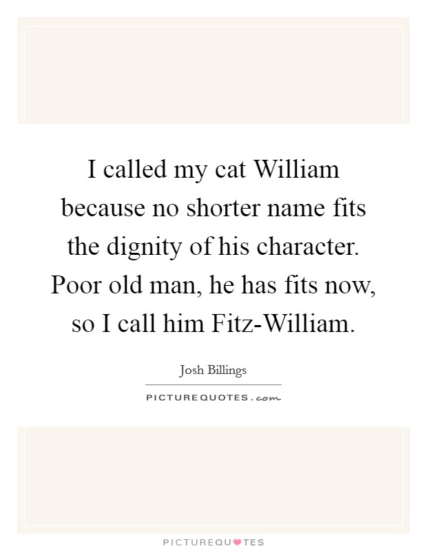 I called my cat William because no shorter name fits the dignity of his character. Poor old man, he has fits now, so I call him Fitz-William Picture Quote #1