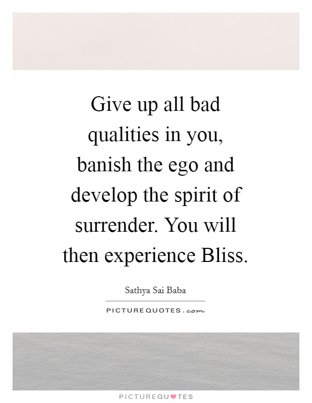 Give up all bad qualities in you, banish the ego and develop the spirit of surrender. You will then experience Bliss Picture Quote #1