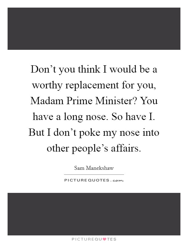 Don't you think I would be a worthy replacement for you, Madam Prime Minister? You have a long nose. So have I. But I don't poke my nose into other people's affairs Picture Quote #1