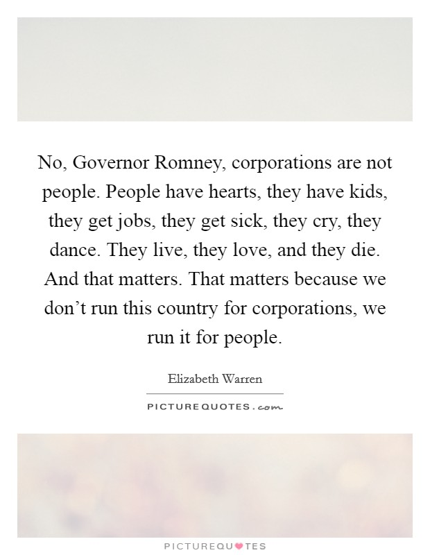 No, Governor Romney, corporations are not people. People have hearts, they have kids, they get jobs, they get sick, they cry, they dance. They live, they love, and they die. And that matters. That matters because we don't run this country for corporations, we run it for people Picture Quote #1