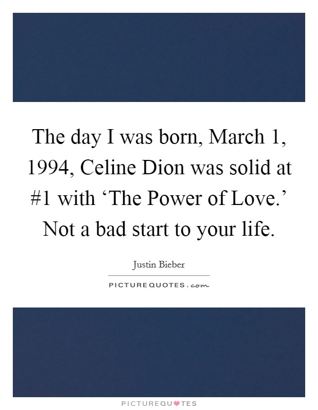 The day I was born, March 1, 1994, Celine Dion was solid at #1 with 'The Power of Love.' Not a bad start to your life Picture Quote #1
