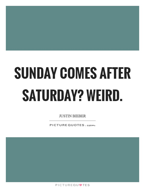 Sunday comes after Saturday? Weird Picture Quote #1