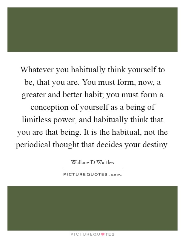 Whatever you habitually think yourself to be, that you are. You must form, now, a greater and better habit; you must form a conception of yourself as a being of limitless power, and habitually think that you are that being. It is the habitual, not the periodical thought that decides your destiny Picture Quote #1
