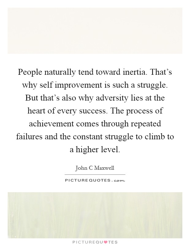 People naturally tend toward inertia. That's why self improvement is such a struggle. But that's also why adversity lies at the heart of every success. The process of achievement comes through repeated failures and the constant struggle to climb to a higher level Picture Quote #1