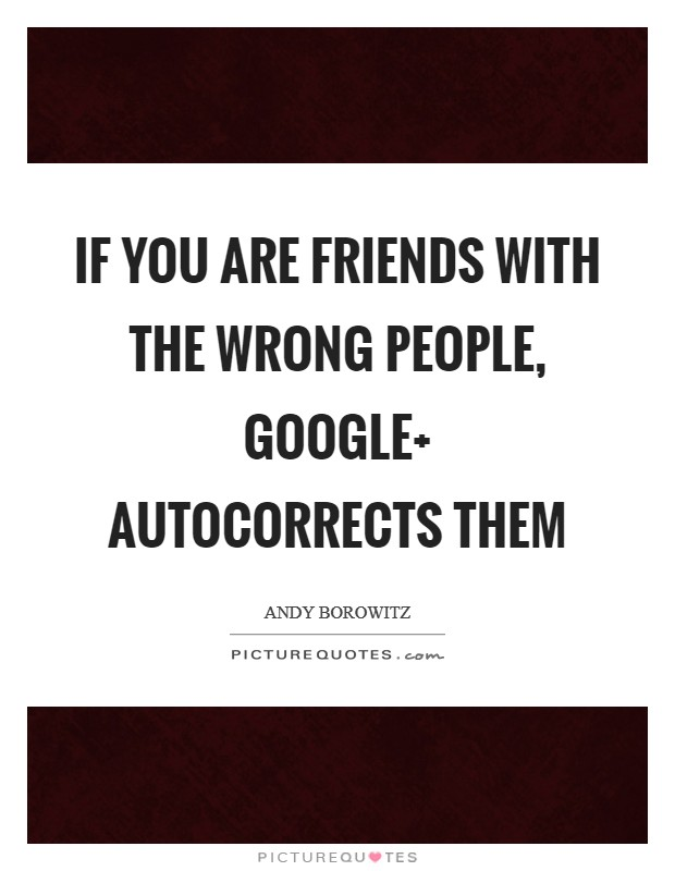 If you are friends with the wrong people, Google  autocorrects them Picture Quote #1