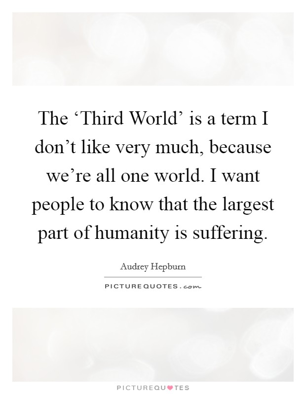 The 'Third World' is a term I don't like very much, because we're all one world. I want people to know that the largest part of humanity is suffering Picture Quote #1