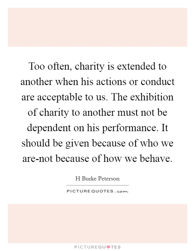 Too often, charity is extended to another when his actions or conduct are acceptable to us. The exhibition of charity to another must not be dependent on his performance. It should be given because of who we are-not because of how we behave Picture Quote #1