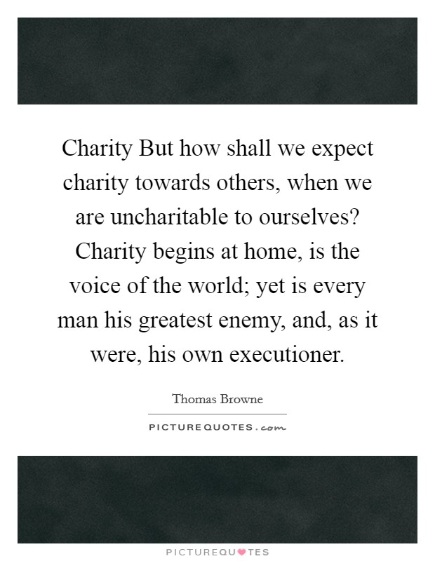 Charity But how shall we expect charity towards others, when we are uncharitable to ourselves? Charity begins at home, is the voice of the world; yet is every man his greatest enemy, and, as it were, his own executioner Picture Quote #1