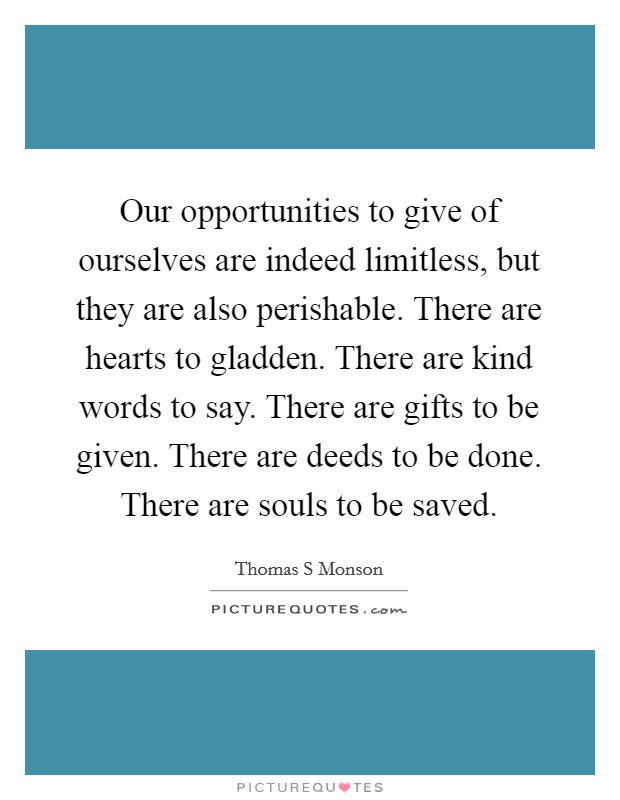 Our opportunities to give of ourselves are indeed limitless, but they are also perishable. There are hearts to gladden. There are kind words to say. There are gifts to be given. There are deeds to be done. There are souls to be saved Picture Quote #1