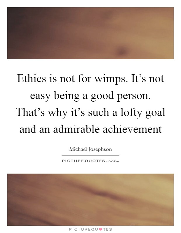 Ethics is not for wimps. It's not easy being a good person. That's why it's such a lofty goal and an admirable achievement Picture Quote #1
