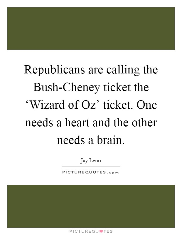 Republicans are calling the Bush-Cheney ticket the 'Wizard of Oz' ticket. One needs a heart and the other needs a brain Picture Quote #1