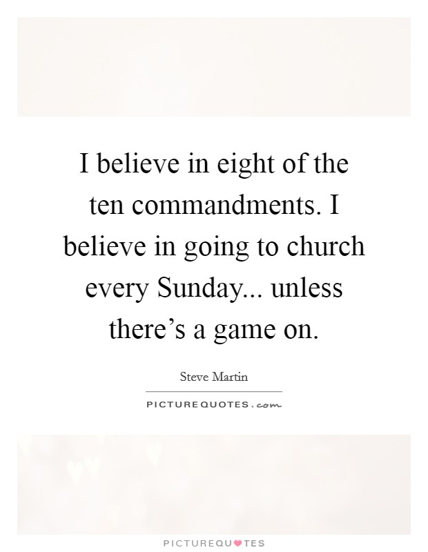 I believe in eight of the ten commandments. I believe in going to church every Sunday... unless there's a game on Picture Quote #1