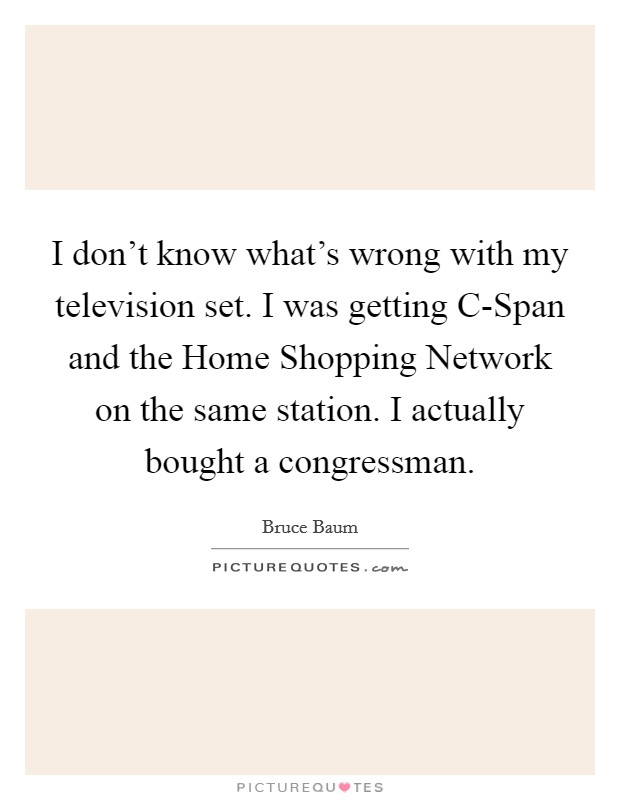 I don't know what's wrong with my television set. I was getting C-Span and the Home Shopping Network on the same station. I actually bought a congressman Picture Quote #1