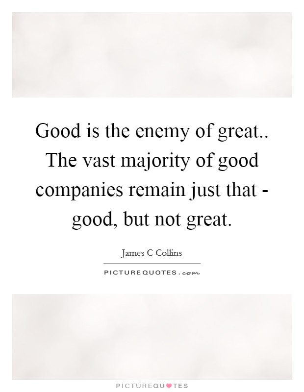Good is the enemy of great.. The vast majority of good companies remain just that - good, but not great Picture Quote #1
