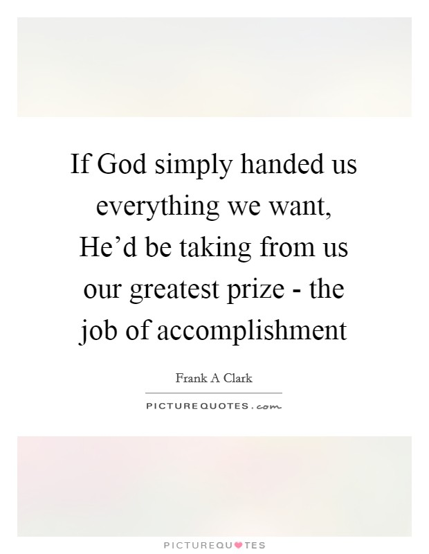 If God simply handed us everything we want, He'd be taking from us our greatest prize - the job of accomplishment Picture Quote #1