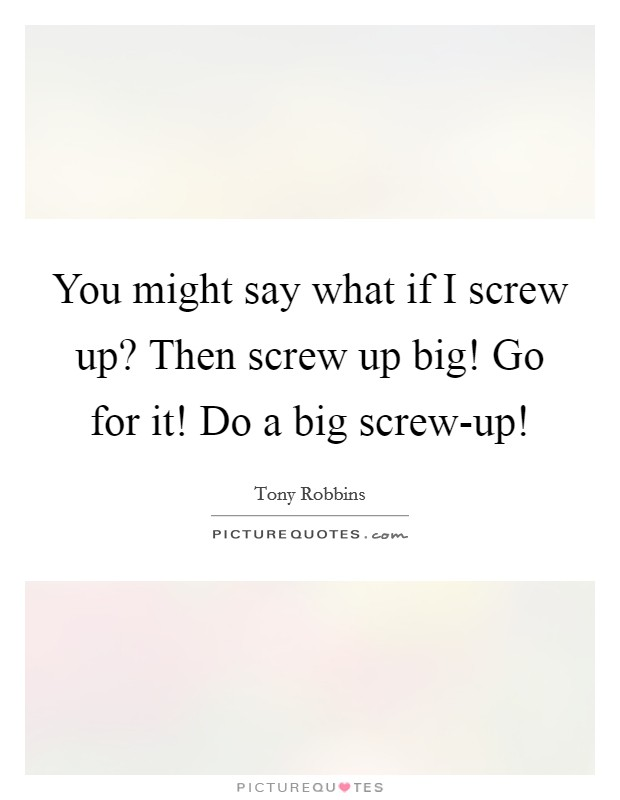 You might say what if I screw up? Then screw up big! Go for it! Do a big screw-up! Picture Quote #1