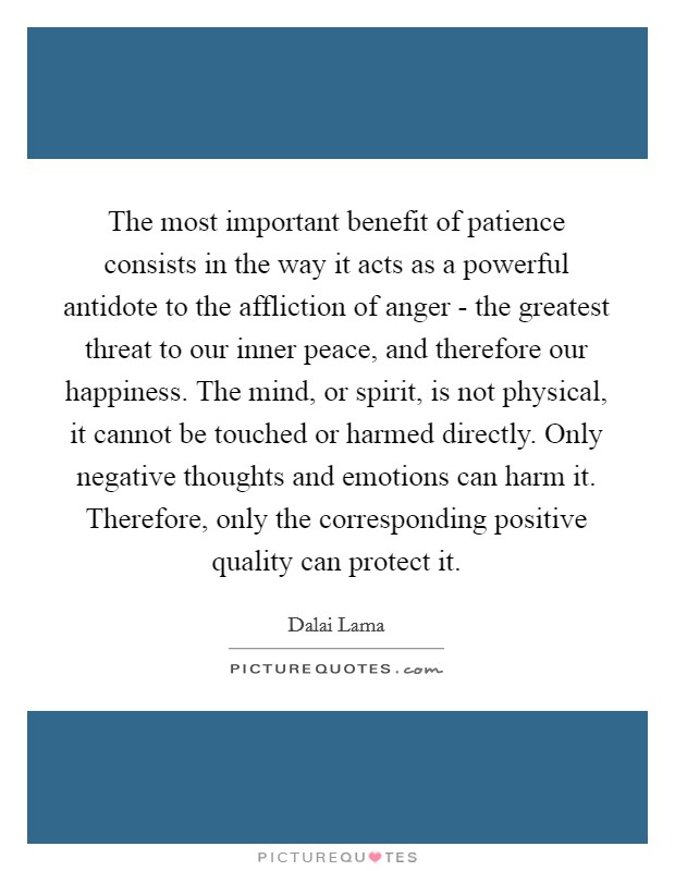 The most important benefit of patience consists in the way it acts as a powerful antidote to the affliction of anger - the greatest threat to our inner peace, and therefore our happiness. The mind, or spirit, is not physical, it cannot be touched or harmed directly. Only negative thoughts and emotions can harm it. Therefore, only the corresponding positive quality can protect it Picture Quote #1