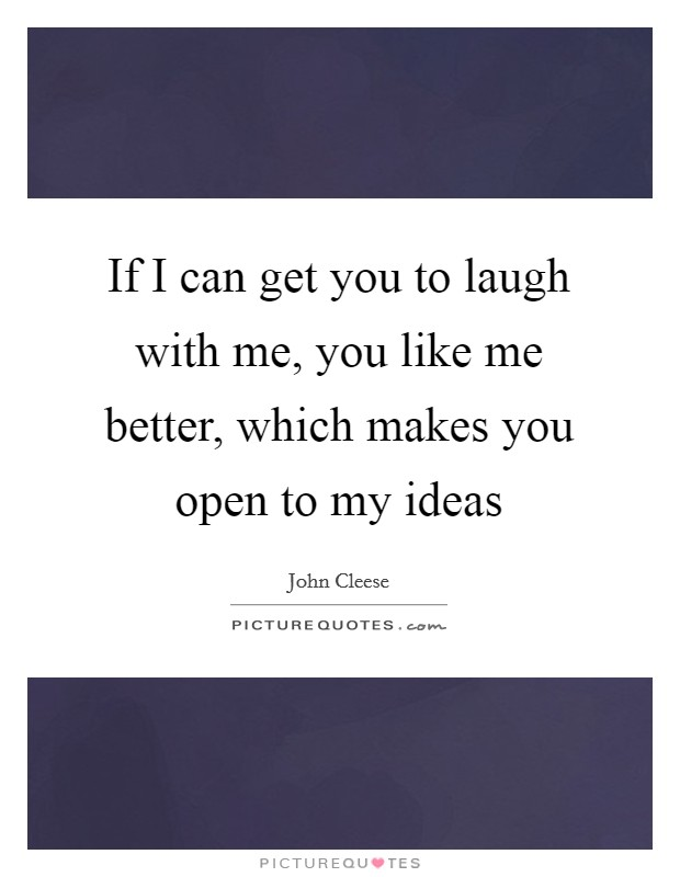 If I can get you to laugh with me, you like me better, which makes you open to my ideas Picture Quote #1