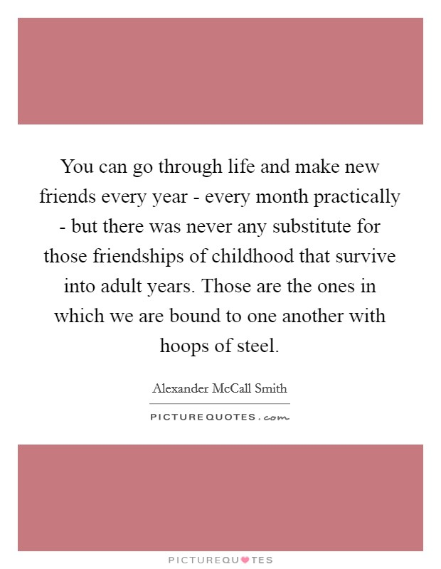 You can go through life and make new friends every year - every month practically - but there was never any substitute for those friendships of childhood that survive into adult years. Those are the ones in which we are bound to one another with hoops of steel Picture Quote #1