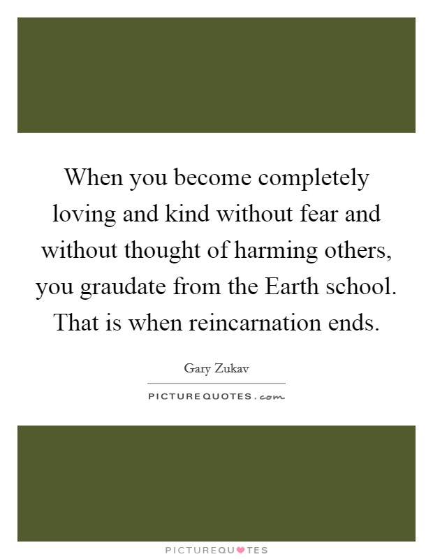 When you become completely loving and kind without fear and without thought of harming others, you graudate from the Earth school. That is when reincarnation ends Picture Quote #1