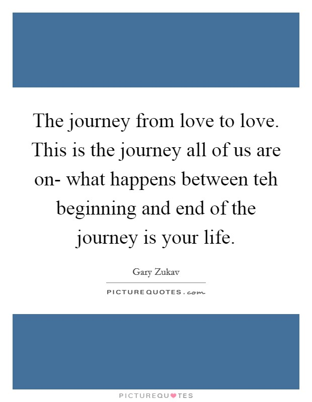 The journey from love to love. This is the journey all of us are on- what happens between teh beginning and end of the journey is your life Picture Quote #1