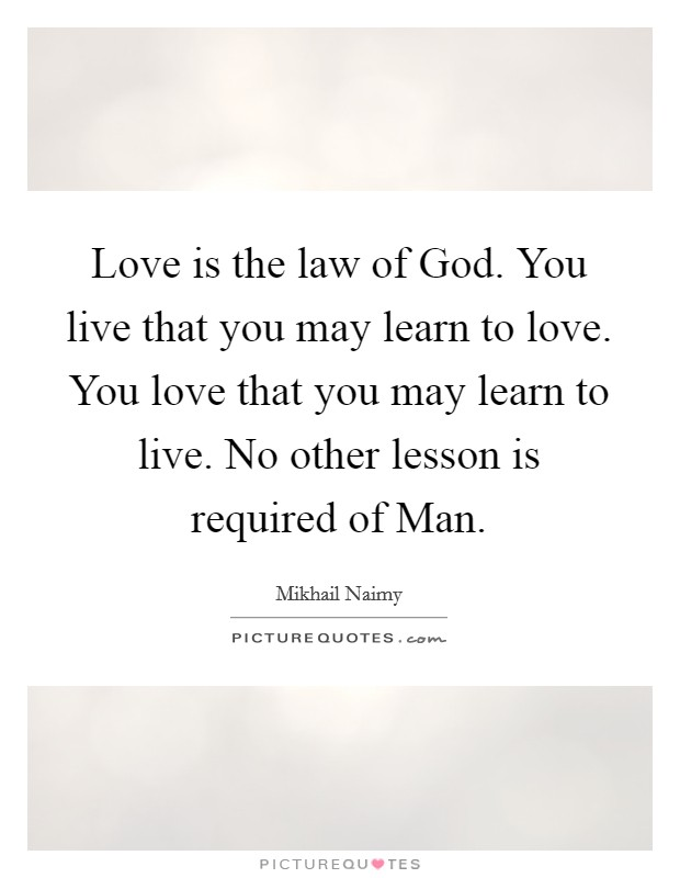 Love is the law of God. You live that you may learn to love. You love that you may learn to live. No other lesson is required of Man Picture Quote #1