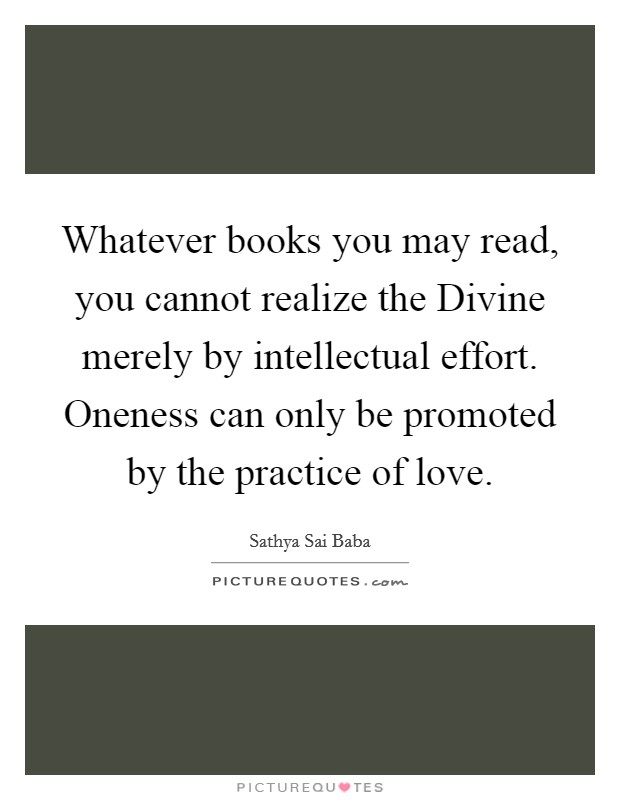 Whatever books you may read, you cannot realize the Divine merely by intellectual effort. Oneness can only be promoted by the practice of love Picture Quote #1