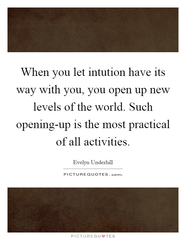 When you let intution have its way with you, you open up new levels of the world. Such opening-up is the most practical of all activities Picture Quote #1