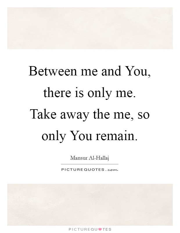 Between me and You, there is only me. Take away the me, so only You remain Picture Quote #1