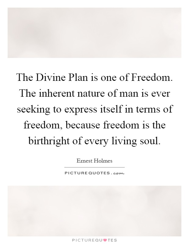 The Divine Plan is one of Freedom. The inherent nature of man is ever seeking to express itself in terms of freedom, because freedom is the birthright of every living soul Picture Quote #1