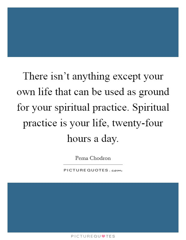 There isn't anything except your own life that can be used as ground for your spiritual practice. Spiritual practice is your life, twenty-four hours a day Picture Quote #1
