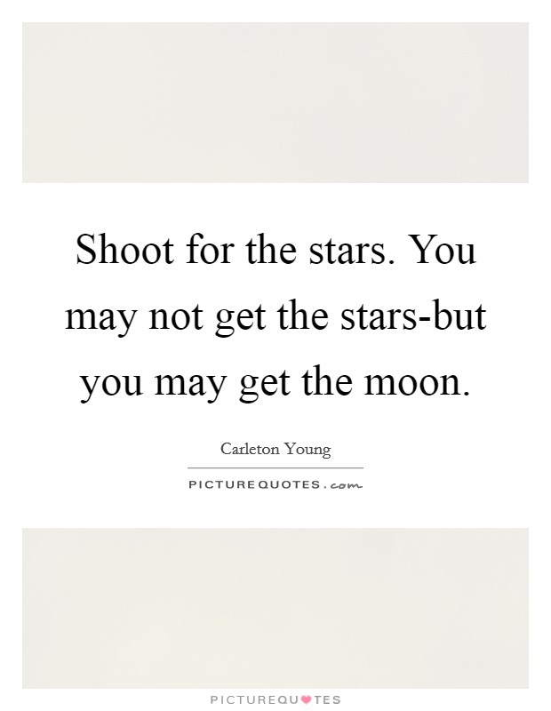 Shoot for the stars. You may not get the stars-but you may get the moon Picture Quote #1