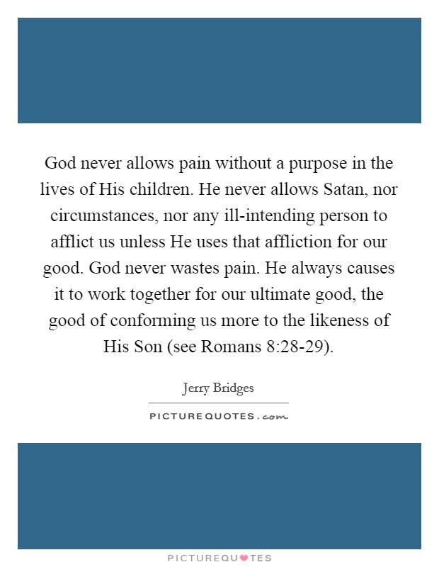 God never allows pain without a purpose in the lives of His children. He never allows Satan, nor circumstances, nor any ill-intending person to afflict us unless He uses that affliction for our good. God never wastes pain. He always causes it to work together for our ultimate good, the good of conforming us more to the likeness of His Son (see Romans 8:28-29) Picture Quote #1