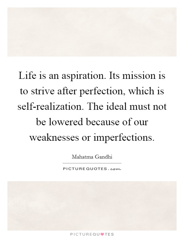 Life is an aspiration. Its mission is to strive after perfection, which is self-realization. The ideal must not be lowered because of our weaknesses or imperfections Picture Quote #1