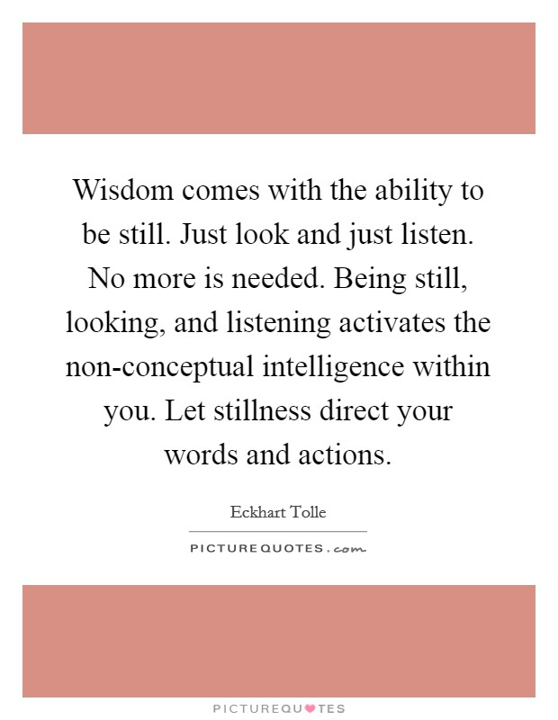 Wisdom comes with the ability to be still. Just look and just listen. No more is needed. Being still, looking, and listening activates the non-conceptual intelligence within you. Let stillness direct your words and actions Picture Quote #1