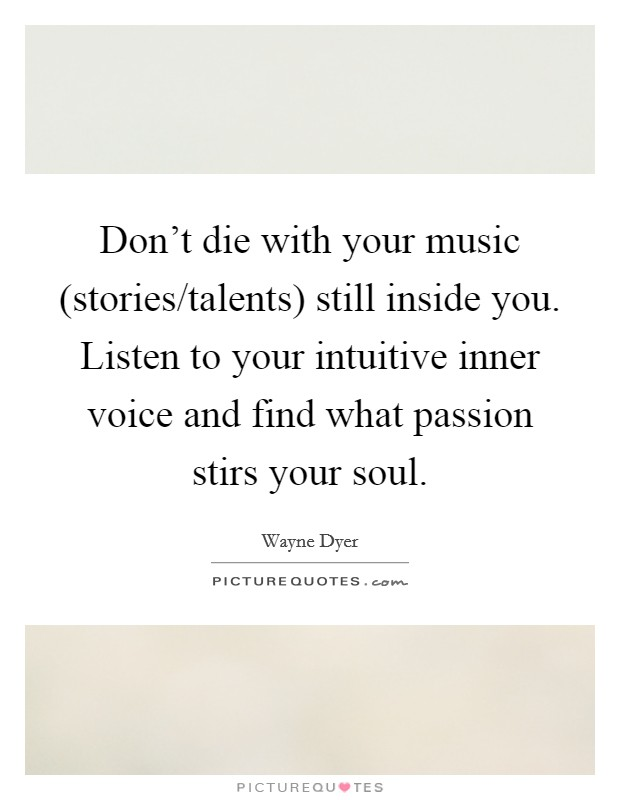 Don't die with your music (stories/talents) still inside you. Listen to your intuitive inner voice and find what passion stirs your soul Picture Quote #1