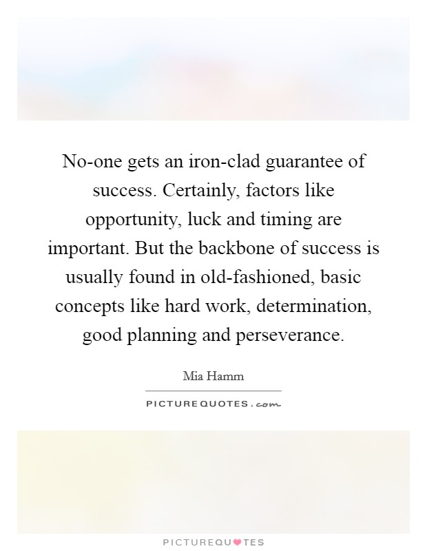 No-one gets an iron-clad guarantee of success. Certainly, factors like opportunity, luck and timing are important. But the backbone of success is usually found in old-fashioned, basic concepts like hard work, determination, good planning and perseverance Picture Quote #1