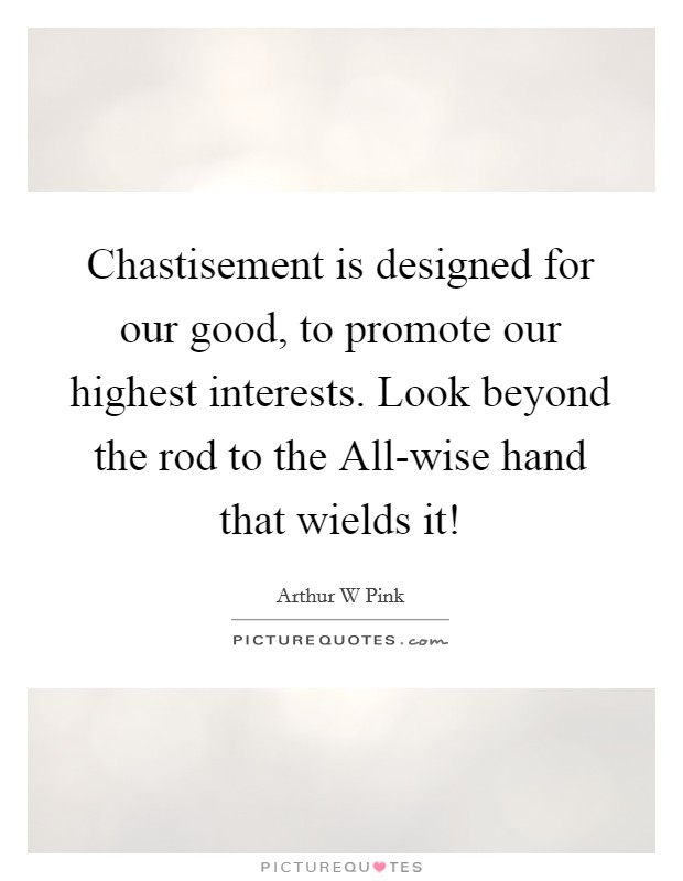 Chastisement is designed for our good, to promote our highest interests. Look beyond the rod to the All-wise hand that wields it! Picture Quote #1