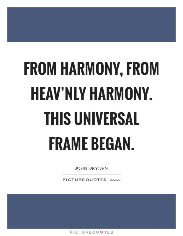 From Harmony, from heav'nly Harmony. This universal Frame began Picture Quote #1