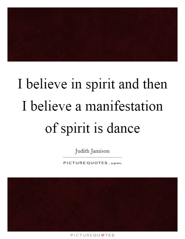 I believe in spirit and then I believe a manifestation of spirit is dance Picture Quote #1