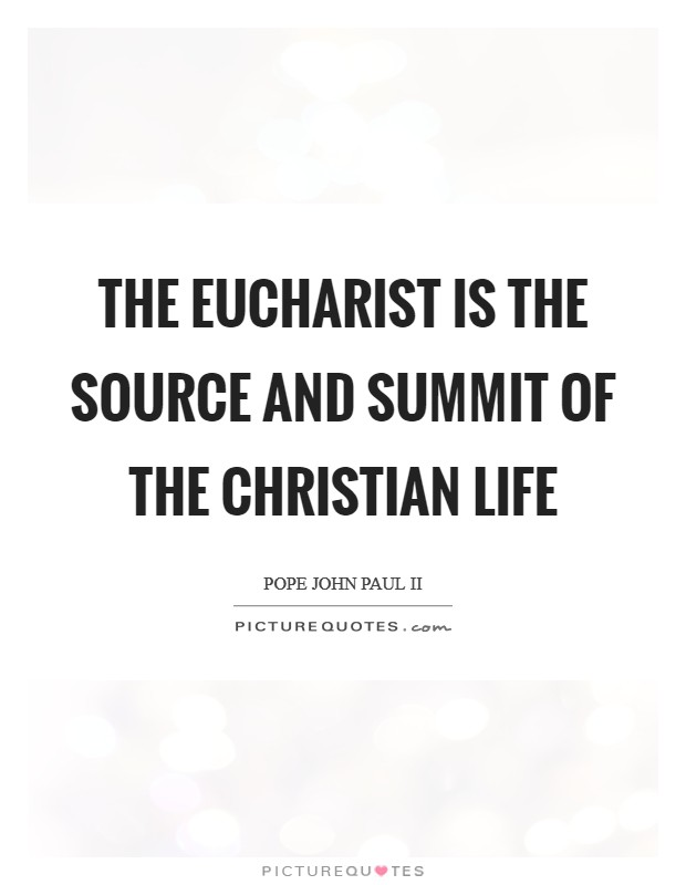 The Eucharist is the source and summit of the Christian life Picture Quote #1