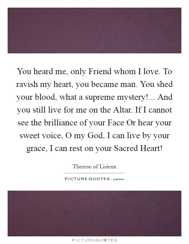 You heard me, only Friend whom I love. To ravish my heart, you became man. You shed your blood, what a supreme mystery!... And you still live for me on the Altar. If I cannot see the brilliance of your Face Or hear your sweet voice, O my God, I can live by your grace, I can rest on your Sacred Heart! Picture Quote #1