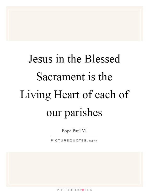 Jesus in the Blessed Sacrament is the Living Heart of each of our parishes Picture Quote #1