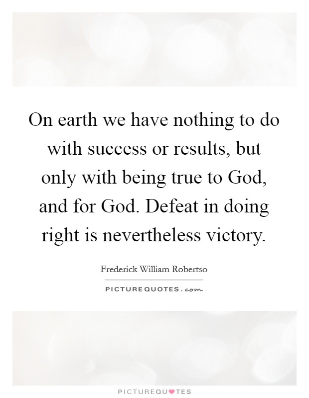 On earth we have nothing to do with success or results, but only with being true to God, and for God. Defeat in doing right is nevertheless victory Picture Quote #1