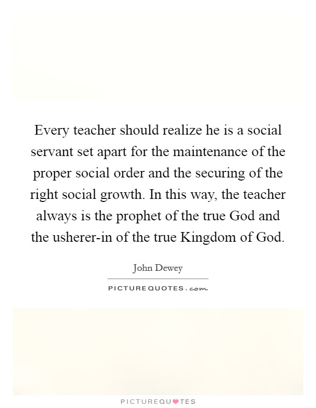 Every teacher should realize he is a social servant set apart for the maintenance of the proper social order and the securing of the right social growth. In this way, the teacher always is the prophet of the true God and the usherer-in of the true Kingdom of God Picture Quote #1